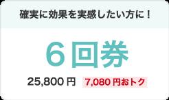 確実に効果を実感したい方に!6回券25,800円(7,080円おトク)